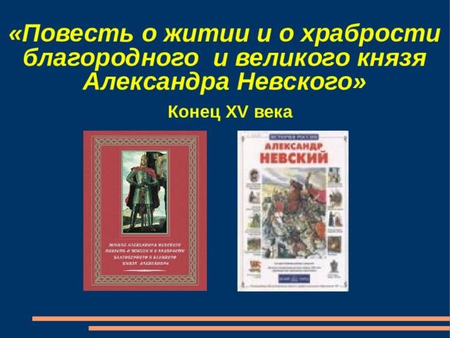 «Повесть о житии и о храбрости благородного и великого князя Александра Невского» Конец XV века