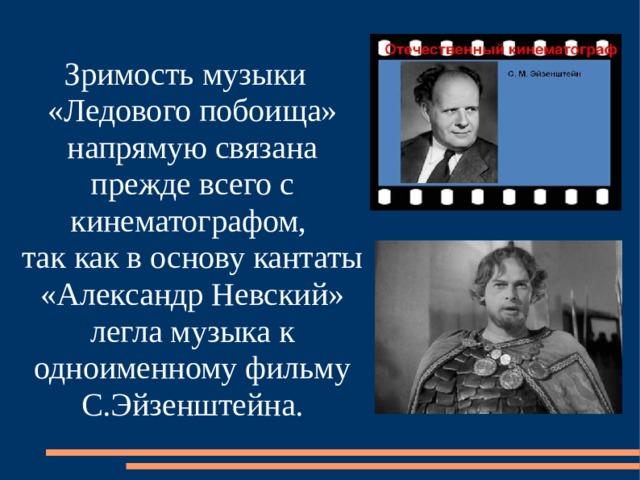 Зримость музыки «Ледового побоища» напрямую связана прежде всего с кинематографом,  так как в основу кантаты «Александр Невский» легла музыка к одноименному фильму С.Эйзенштейна.