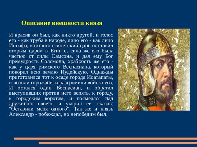 Описание внешности князя  И красив он был, как никто другой, и голос его - как труба в народе, лицо его - как лицо Иосифа, которого египетский царь поставил вторым царем в Египте, сила же его была частью от силы Самсона, и дал ему Бог премудрость Соломона, храбрость же его - как у царя римского Веспасиана, который покорил всю землю Иудейскую. Однажды приготовился тот к осаде города Иоатапаты, и вышли горожане, и разгромили войско его. И остался один Веспасиан, и обратил выступивших против него вспять, к городу, к городским воротам, и посмеялся над дружиною своею, и укорил ее, сказав: