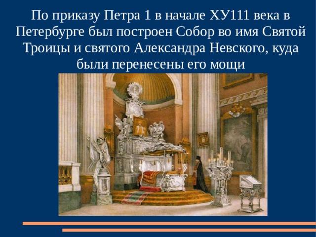По приказу Петра 1 в начале ХУ111 века в Петербурге был построен Собор во имя Святой Троицы и святого Александра Невского, куда были перенесены его мощи