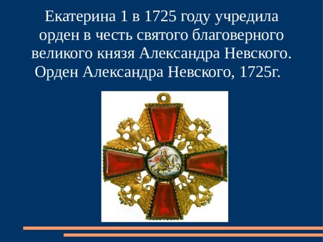 Екатерина 1 в 1725 году учредила орден в честь святого благоверного великого князя Александра Невского. Орден Александра Невского, 1725г.