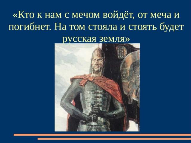 « Кто к нам с мечом войдёт, от меча и погибнет. На том стояла и стоять будет русская земля »