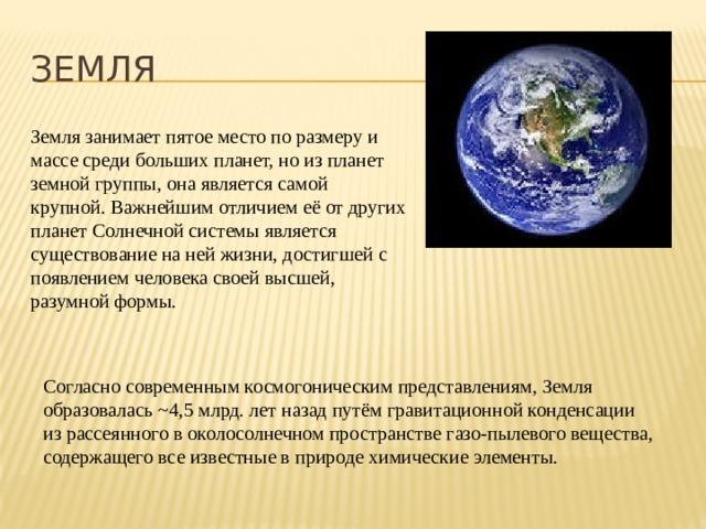 ЗЕМЛЯ Земля занимает пятое место по размеру и массе среди больших планет, но из планет земной группы, она является самой крупной. Важнейшим отличием её от других планет Солнечной системы является существование на ней жизни, достигшей с появлением человека своей высшей, разумной формы. Согласно современным космогоническим представлениям, Земля образовалась ~4,5 млрд. лет назад путём гравитационной конденсации из рассеянного в околосолнечном пространстве газо-пылевого вещества, содержащего все известные в природе химические элементы.