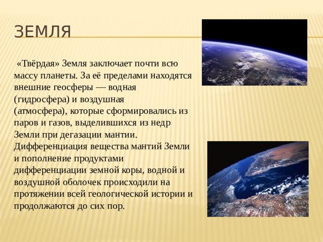 ЗЕМЛЯ  «Твёрдая» Земля заключает почти всю массу планеты. За её пределами находятся внешние геосферы — водная (гидросфера) и воздушная (атмосфера),которые сформировались из паров и газов, выделившихся из недр Земли при дегазации мантии. Дифференциация вещества мантий Земли и пополнение продуктами дифференциации земной коры, водной и воздушной оболочек происходили на протяжении всей геологической истории и продолжаются до сих пор.