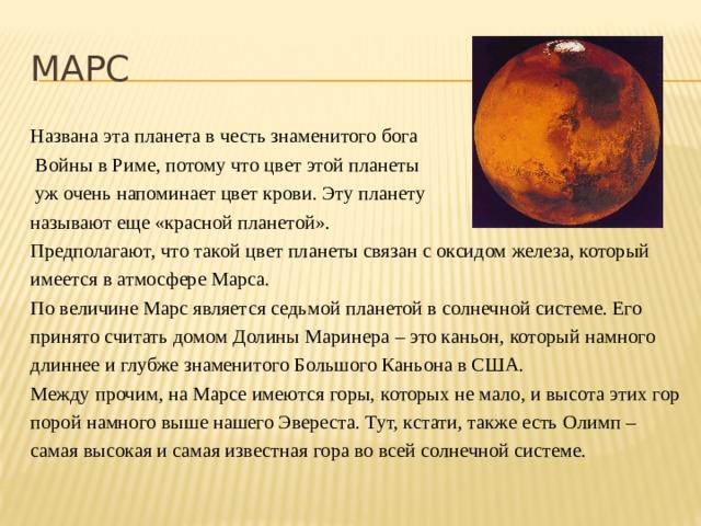 МАРС Названа эта планета в честь знаменитого бога  Войны в Риме, потому что цвет этой планеты  уж очень напоминает цвет крови. Эту планету называют еще «красной планетой». Предполагают, что такой цвет планеты связан с оксидом железа, который имеется в атмосфере Марса. По величине Марс является седьмой планетой в солнечной системе. Его принято считать домом Долины Маринера – это каньон, который намного длиннее и глубже знаменитого Большого Каньона в США. Между прочим, на Марсе имеются горы, которых не мало, и высота этих гор порой намного выше нашего Эвереста. Тут, кстати, также есть Олимп – самая высокая и самая известная гора во всей солнечной системе.