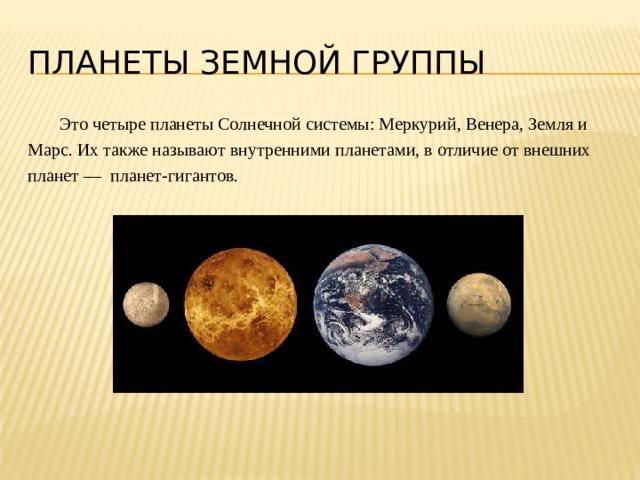 Планеты земной группы  Это четыре планеты Солнечной системы: Меркурий, Венера, Земля и Марс. Их также называют внутренними планетами, в отличие от внешних планет— планет-гигантов.