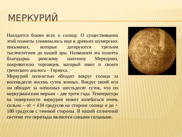 МЕРКУРИЙ Находится ближе всех к солнцу. О существовании этой планеты упоминалось еще в древних шумерских письменах, которые датируются третьим тысячелетием до нашей эры. Названием эта планета благодарна римскому пантеону Меркурию, покровителю торговцев, который имел и своего греческого аналога – Гермеса. Меркурий полностью обходит вокруг солнца за восемьдесят восемь суток земных. Вокруг своей оси он обходит за неполных шестьдесят суток, что по меркурианским меркам – две трети года. Температура на поверхности меркурия может колебаться очень сильно – от + 430 градусов на стороне солнца и до + 180 градусов с теневой стороны. В нашей солнечной системе эти перепады являются самыми сильными.