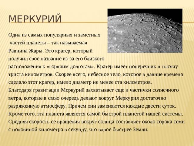 МЕРКУРИЙ Одна из самых популярных и заметных  частей планеты – так называемая Равнина Жары. Это кратер, который получил свое название из-за его близкого расположения к «горячим долготам». Кратер имеет поперечник в тысячу триста километров. Скорее всего, небесное тело, которое в давние времена сделало этот кратер, имело диаметр не менее ста километров. Благодаря гравитации Меркурий захватывает еще и частички солнечного ветра, которые в свою очередь делают вокруг Меркурия достаточно разряженную атмосферу. Причем они заменяются каждые двести суток. Кроме того, эта планета является самой быстрой планетой нашей системы. Средняя скорость ее вращения вокруг солнца составляет около сорока семи с половиной километра в секунду, что вдвое быстрее Земли.