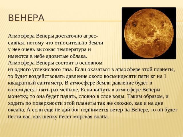 ВЕНЕРА Атмосфера Венеры достаточно агрес- сивная, потому что относительно Земли у нее очень высокая температура и имеются в небе ядовитые облака. Атмосфера Венеры состоит в основном из одного углекислого газа. Если оказаться в атмосфере этой планеты, то будет воздействовать давление около восьмидесяти пяти кг на 1 квадратный сантиметр. В атмосфере Земли давление будет в восемьдесят пять раз меньше. Если кинуть в атмосфере Венеры монетку, то она будет падать, словно в слое воды. Таким образом, и ходить по поверхности этой планеты так же сложно, как и на дне океана. А если еще не дай бог поднимется ветер на Венере, то он будет нести вас, как щепку несет морская волна.