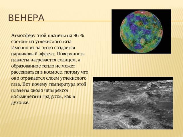 ВЕНЕРА Атмосферу этой планеты на 96 % состоит из углекислого газа. Именно из-за этого создается парниковый эффект. Поверхность планеты нагревается солнцем, а образованное тепло не может рассеиваться в космосе, потому что оно отражается слоем углекислого газа. Вот почему температура этой планеты около четырехсот восьмидесяти градусов, как в духовке.