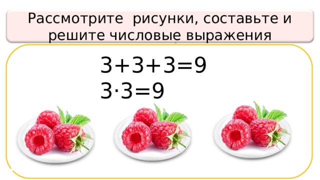 Рассмотрите рисунки, составьте и решите числовые выражения 3+3+3=9 3· 3 =9