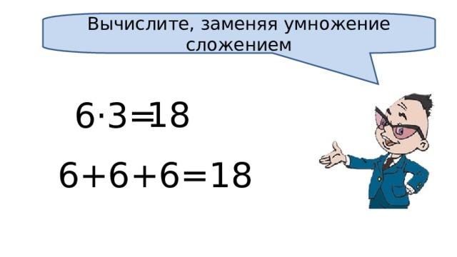 Вычислите, заменяя умножение сложением 18 6·3= 6+6+6=18