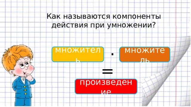 Как называются компоненты действия при умножении? . множитель множитель = произведение