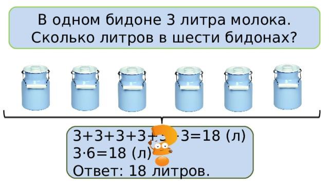В одном бидоне 3 литра молока. Сколько литров в шести бидонах? 3+3+3+3+3+3=18 (л) 3·6=18 (л) Ответ: 18 литров.