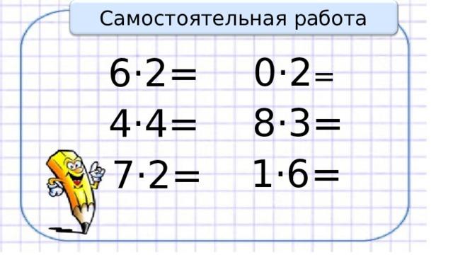 Самостоятельная работа 0·2 = 6·2= 8·3= 4·4= 1·6= 7·2=