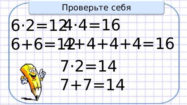 Проверьте себя 4·4=16 4+4+4+4=16 6·2=12 6+6=12 7·2=14 7+7=14