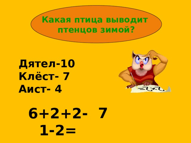 Какая птица выводит птенцов зимой? Дятел-10 Клёст- 7 Аист- 4 7 6+2+2-1-2=