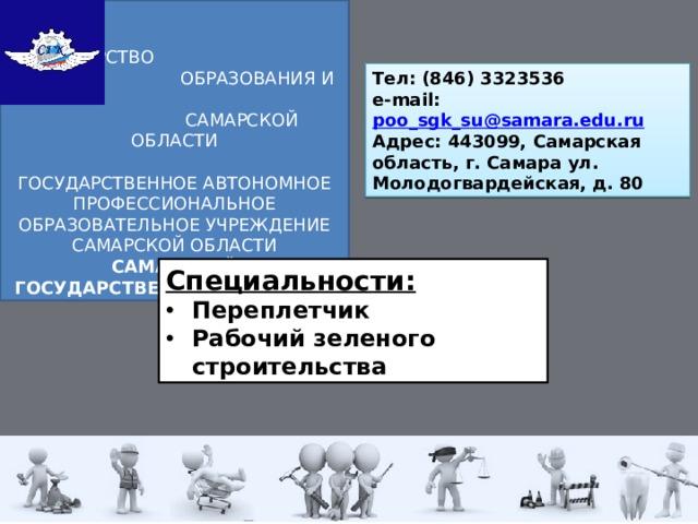 МИНИСТЕРСТВО  ОБРАЗОВАНИЯ И НАУКИ  Самарской области ГОСУДАРСТВЕННОЕ АВТОНОМНОЕ ПРОФЕССИОНАЛЬНОЕ ОБРАЗОВАТЕЛЬНОЕ УЧРЕЖДЕНИЕ  САМАРСКОЙ ОБЛАСТИ САМАРСКИЙ ГОСУДАРСТВЕННЫЙ КОЛЛЕДЖ Тел: (846) 3323536  e-mail: poo_sgk_su@samara.edu.ru Адрес: 443099, Самарская область, г. Самара ул. Молодогвардейская, д. 80 Специальности: