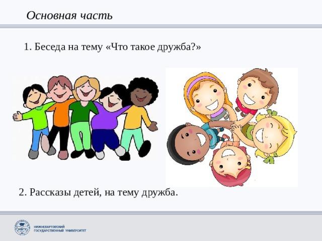 Основная часть 1. Беседа на тему «Что такое дружба?» 2. Рассказы детей, на тему дружба.