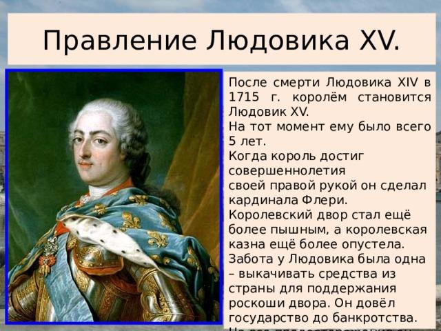 Правление Людовика XV. После смерти Людовика XIV в 1715 г. королём становится Людовик XV. На тот момент ему было всего 5 лет. Когда король достиг совершеннолетия своей правой рукой он сделал кардинала Флери. Королевский двор стал ещё более пышным, а королевская казна ещё более опустела. Забота у Людовика была одна – выкачивать средства из страны для поддержания роскоши двора. Он довёл государство до банкротства. На все предостережения он отвечал: «На мой век хватит, пусть мой преемник выпутывается как знает».