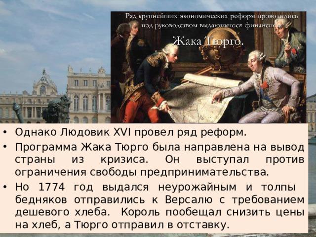 Однако Людовик XVI провел ряд реформ. Программа Жака Тюрго была направлена на вывод страны из кризиса. Он выступал против ограничения свободы предпринимательства. Но 1774 год выдался неурожайным и толпы бедняков отправились к Версалю с требованием дешевого хлеба. Король пообещал снизить цены на хлеб, а Тюрго отправил в отставку.