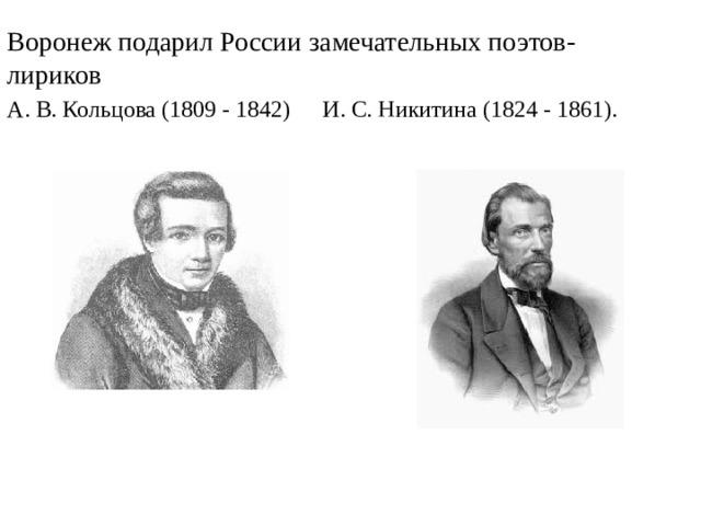 Воронеж подарил России замечательных поэтов-лириков А. В. Кольцова (1809 - 1842)  И. С. Никитина (1824 - 1861).