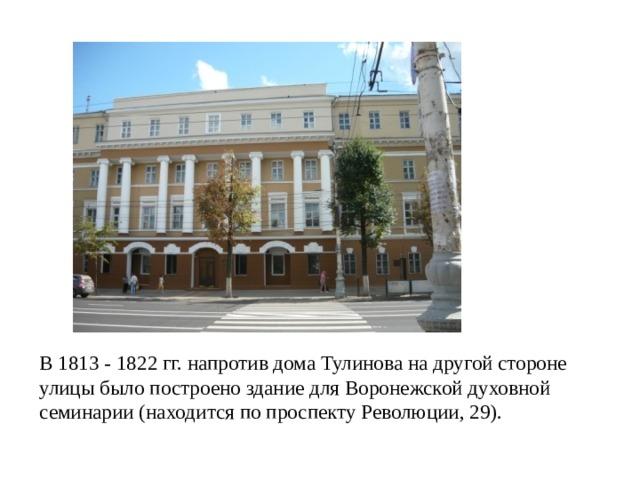 В 1813 - 1822 гг. напротив дома Тулинова на другой стороне улицы было построено здание для Воронежской духовной семинарии (находится по проспекту Революции, 29).
