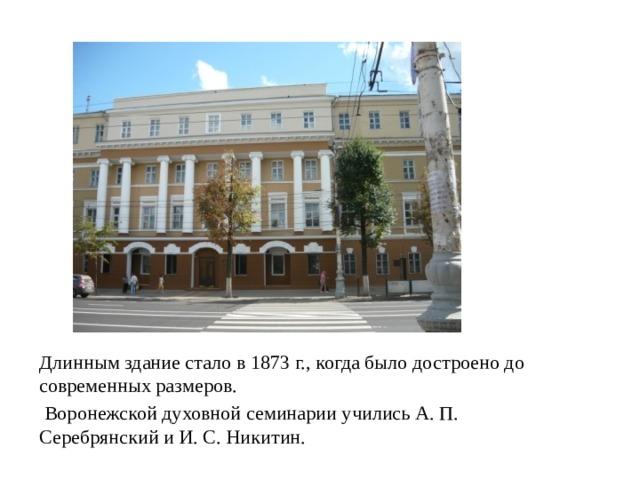 Длинным здание стало в 1873 г., когда было достроено до современных размеров.  Воронежской духовной семинарии учились А. П. Серебрянский и И. С. Никитин.