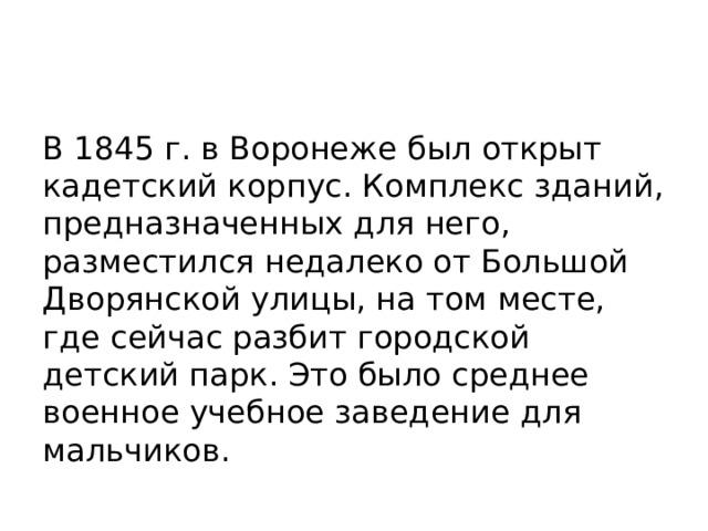 В 1845 г. в Воронеже был открыт кадетский корпус. Комплекс зданий, предназначенных для него, разместился недалеко от Большой Дворянской улицы, на том месте, где сейчас разбит городской детский парк. Это было среднее военное учебное заведение для мальчиков.