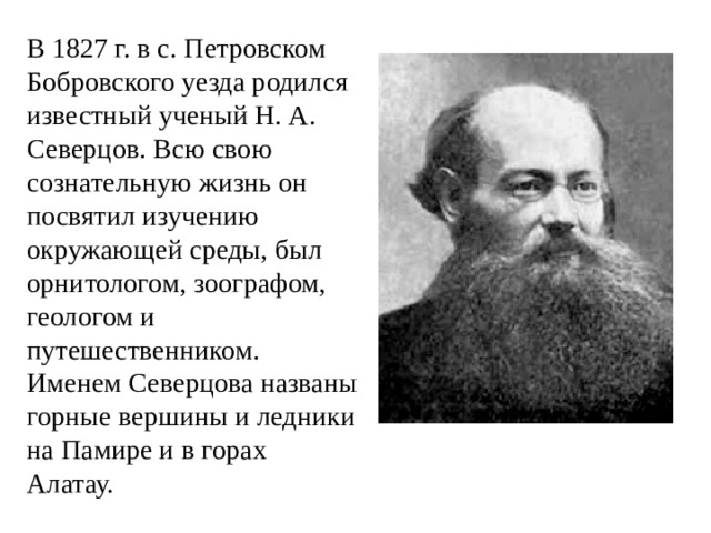 В 1827 г. в с. Петровском Бобровского уезда родился известный ученый Н. А. Северцов. Всю свою сознательную жизнь он посвятил изучению окружающей среды, был орнитологом, зоографом, геологом и путешественником. Именем Северцова названы горные вершины и ледники на Памире и в горах Алатау.