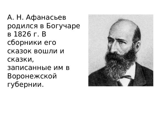 А. Н. Афанасьев родился в Богучаре в 1826 г. В сборники его сказок вошли и сказки, записанные им в Воронежской губернии.