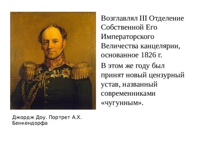 Возглавлял III Отделение Собственной Его Императорского Величества канцелярии, основанное 1826 г. В этом же году был принят новый цензурный устав, названный современниками «чугунным». Джордж Доу. Портрет А.Х. Бенкендорфа