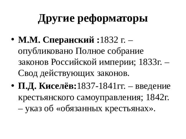 Другие реформаторы М.М. Сперанский : 1832 г. – опубликовано Полное собрание законов Российской империи; 1833г. – Свод действующих законов. П.Д. Киселёв: 1837-1841гг. – введение крестьянского самоуправления; 1842г. – указ об «обязанных крестьянах».