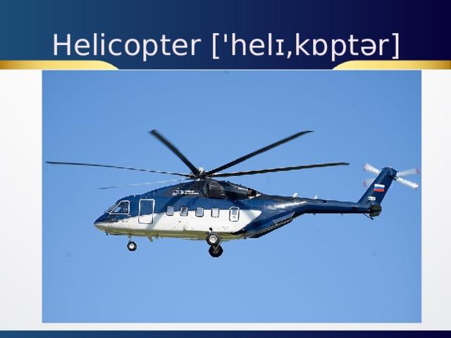 Helicopter ['helɪ,kɒptər]