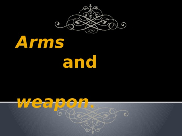 Arms   and    weapon .