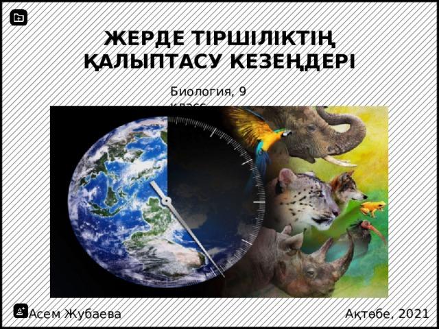 Жерде тіршіліктің қалыптасу кезеңдері Биология, 9 класс Асем Жубаева Ақтөбе, 2021
