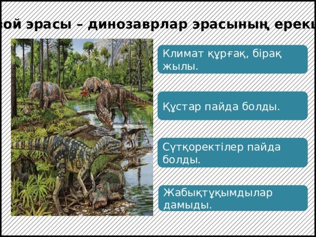 Мезозой эрасы – динозаврлар эрасының ерекшелігі Климат құрғақ, бірақ жылы. Құстар пайда болды. Сүтқоректілер пайда болды. Жабықтұқымдылар дамыды.