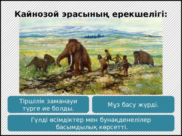 Кайнозой эрасының ерекшелігі: Кайнозой эрасының соңына дейін солтүстікке мұз басу тән. Бұл эрада пайда болған приматтар тез эволюцияға ұшырады. Тіршілік заманауи түрге ие болды. Мұз басу жүрді. Гүлді өсімдіктер мен бунақденелілер  басымдылық көрсетті.