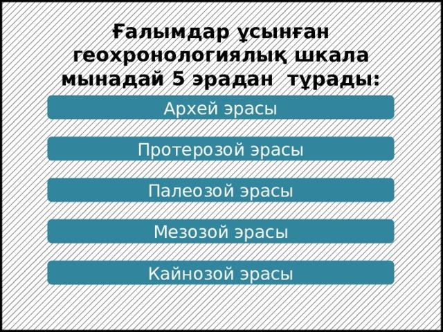 Ғалымдар ұсынған геохронологиялық шкала мынадай 5 эрадан тұрады: Архей эрасы Протерозой эрасы Палеозой эрасы Мезозой эрасы Кайнозой эрасы