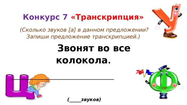 Конкурс 7 «Транскрипция»  (Сколько звуков [а] в данном предложении? Запиши предложение транскрипцией.)  Звонят во все колокола .  ____________________________________________   (_____звуков)