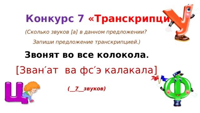 Конкурс 7 «Транскрипция» (Сколько звуков [а] в данном предложении? Запиши предложение транскрипцией.) Звонят во все колокола . [Зван′ат ва фс′э калакала]  (__ 7 __звуков)