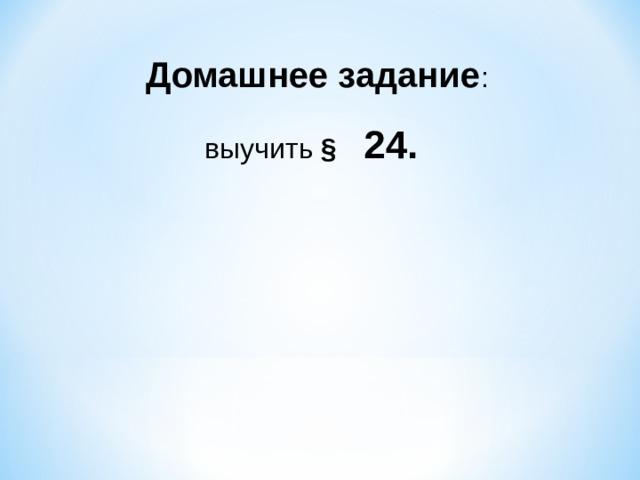 Домашнее задание : выучить §  24.