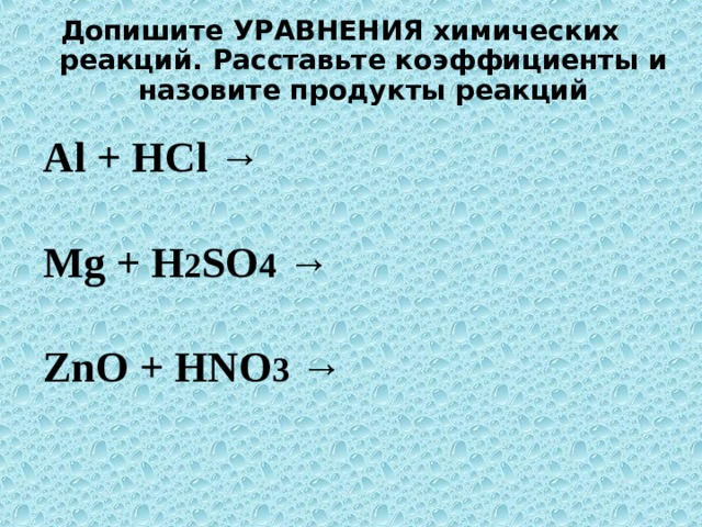 Допишите УРАВНЕНИЯ химических реакций. Расставьте коэффициенты и назовите продукты реакций  Al + HCl → Mg + H 2 SO 4 → ZnO + HNO 3 →