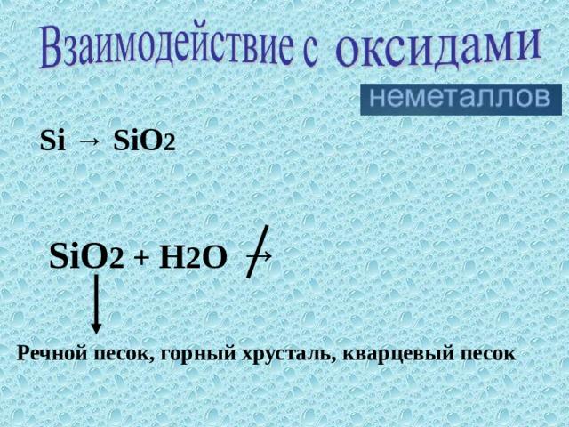 Si → SiO 2 SiO 2 + H 2 O →   Речной песок, горный хрусталь, кварцевый песок