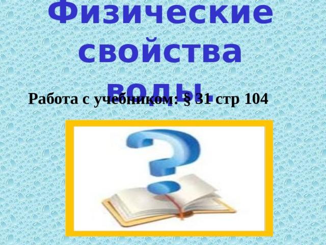 Физические свойства воды. Работа с учебником: § 31 стр 104