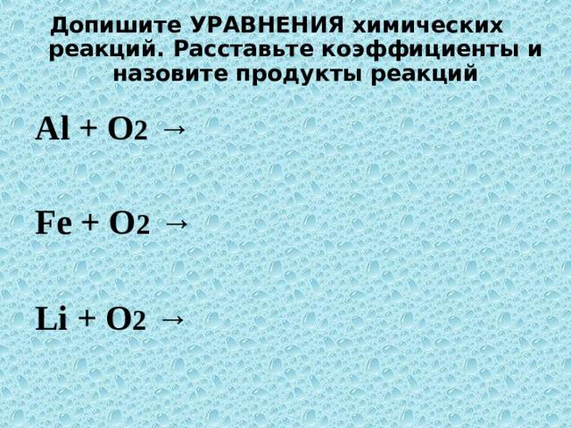 Допишите УРАВНЕНИЯ химических реакций. Расставьте коэффициенты и назовите продукты реакций  Al + O 2 → Fe + O 2 → Li + O 2 →