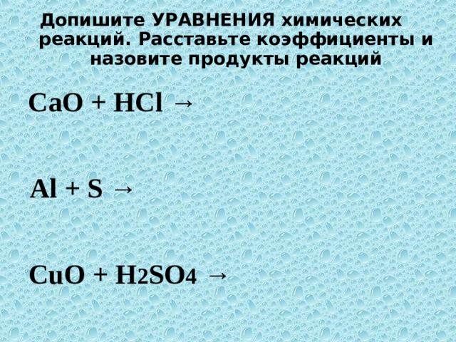 Допишите УРАВНЕНИЯ химических реакций. Расставьте коэффициенты и назовите продукты реакций  CaO + HCl → Al + S → CuO + H 2 SO 4 →