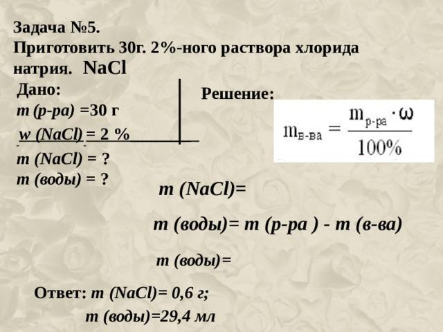 Задача №5. Приготовить 30г. 2%-ного раствора хлорида натрия. NaCl Дано: m  (р-ра) =30 г  w ( NaCl )  = 2 %_______ m ( NaCl ) = ? m (воды) = ? Решение: m ( NaCl )= m (воды)= m (р-ра ) - m (в-ва) m (воды)= Ответ: m ( NaCl )= 0 ,6 г;  m (воды)=29,4 мл