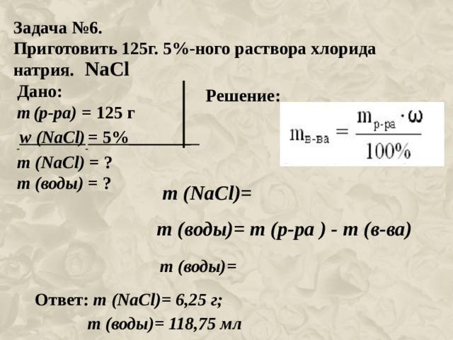 Задача №6. Приготовить 125г. 5%-ного раствора хлорида натрия. NaCl Дано: m  (р-ра) = 125 г  w ( NaCl )  = 5%_______ m ( NaCl ) = ? m (воды) = ? Решение: m ( NaCl )= m (воды)= m (р-ра ) - m (в-ва) m (воды)= Ответ: m ( NaCl )= 6,25 г;  m (воды)= 118,75 мл