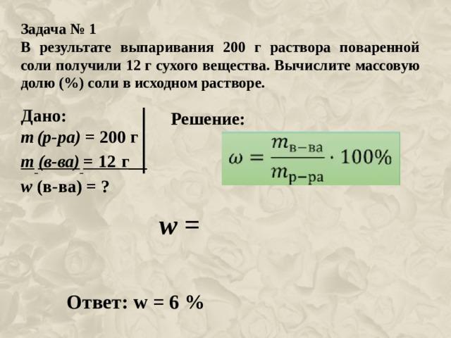 Задача № 1 В результате выпаривания 200 г раствора поваренной соли получили 12 г сухого вещества. Вычислите массовую долю (%) соли в исходном растворе. Дано: m  (р-ра) = 200 г m  (в-ва)  = 12 г__ w  (в-ва) = ? Решение: w = Ответ: w = 6 %